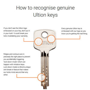 How to recognise genuine ultion keys: All genuine Ultion keys are embossed with the Ultion logo. Ultion keys without the Ultion logo could break your lock! Fake keys could accidently trigger Ultion's unique 'lock-down' feature.